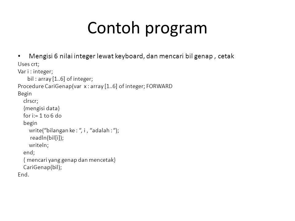 Procedure CariGenap(var x : array [1..5] of integer; Var i : integer; genap : integer; Begin {mencari bil genap dan mencetak} for i:= 1 to 5 do begin if ( x[i] mod 2 = 0) then writeln(x[i], adalah bil genap ); end; End;