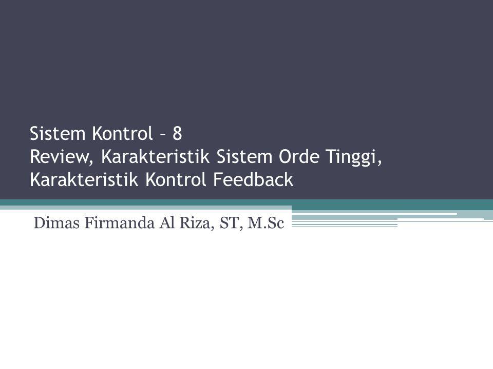 Sistem Kontrol – 8 Review, Karakteristik Sistem Orde Tinggi, Karakteristik Kontrol Feedback Dimas Firmanda Al Riza, ST, M.Sc