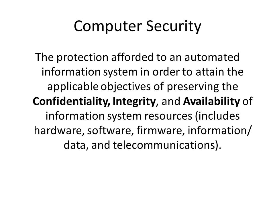Computer Security The protection afforded to an automated information system in order to attain the applicable objectives of preserving the Confidentiality, Integrity, and Availability of information system resources (includes hardware, software, firmware, information/ data, and telecommunications).