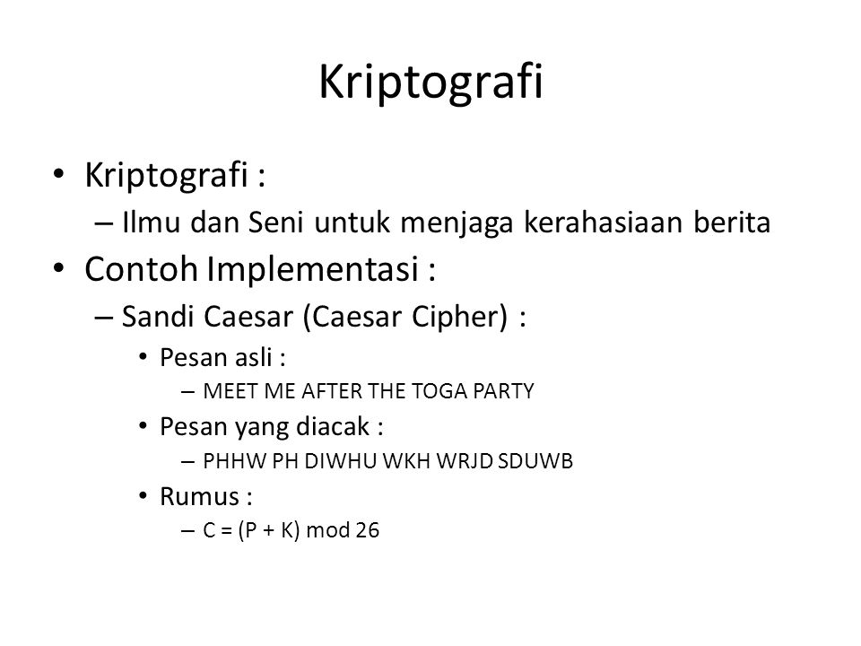 Kriptografi Kriptografi : – Ilmu dan Seni untuk menjaga kerahasiaan berita Contoh Implementasi : – Sandi Caesar (Caesar Cipher) : Pesan asli : – MEET ME AFTER THE TOGA PARTY Pesan yang diacak : – PHHW PH DIWHU WKH WRJD SDUWB Rumus : – C = (P + K) mod 26