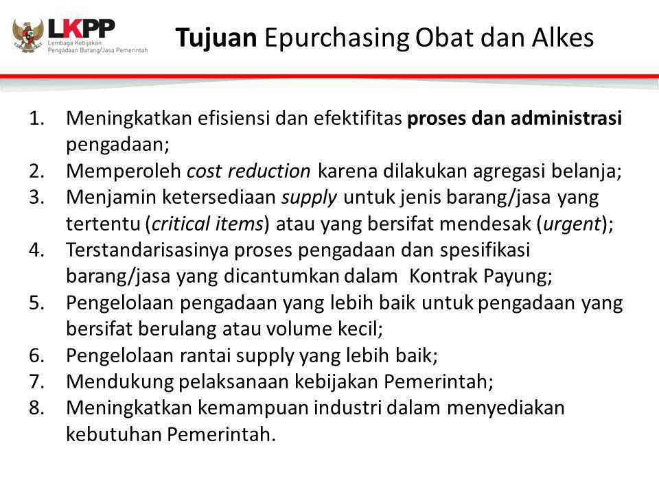 Tujuan Epurchasing Obat dan Alkes 1.Meningkatkan efisiensi dan efektifitas proses dan administrasi pengadaan; 2.Memperoleh cost reduction karena dilak