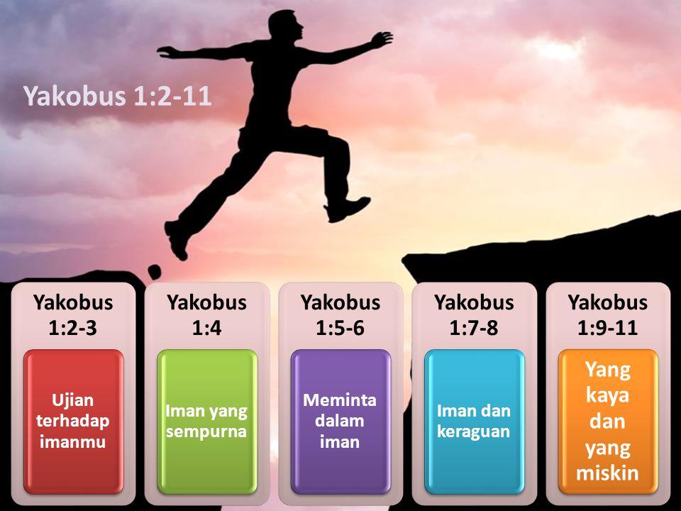 Yakobus 1:2-3 Ujian terhadap imanmu Yakobus 1:4 Iman yang sempurna Yakobus 1:5-6 Meminta dalam iman Yakobus 1:7-8 Iman dan keraguan Yakobus 1:9-11 Yan