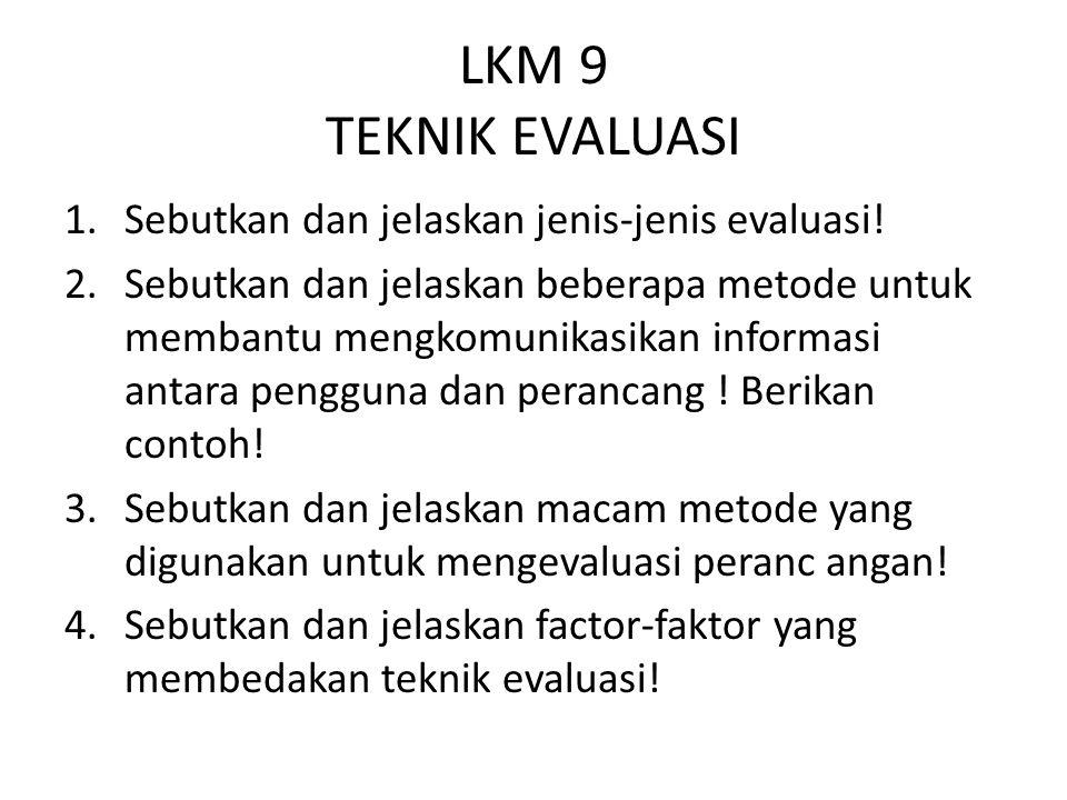 LKM 9 TEKNIK EVALUASI 1.Sebutkan dan jelaskan jenis-jenis evaluasi! 2.Sebutkan dan jelaskan beberapa metode untuk membantu mengkomunikasikan informasi