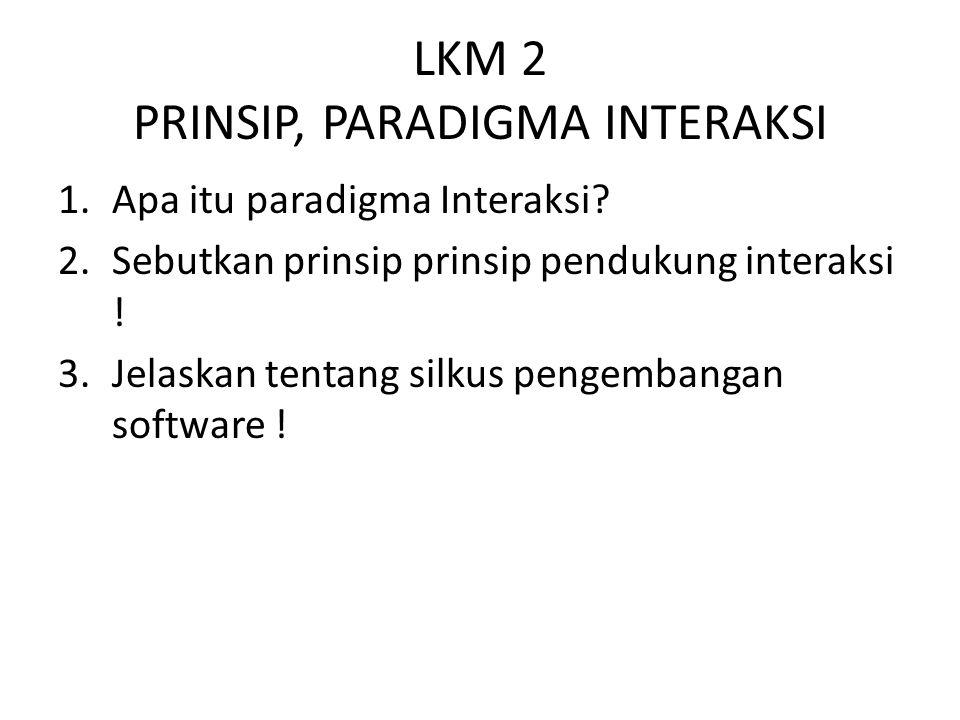 LKM 2 PRINSIP, PARADIGMA INTERAKSI 1.Apa itu paradigma Interaksi? 2.Sebutkan prinsip prinsip pendukung interaksi ! 3.Jelaskan tentang silkus pengemban