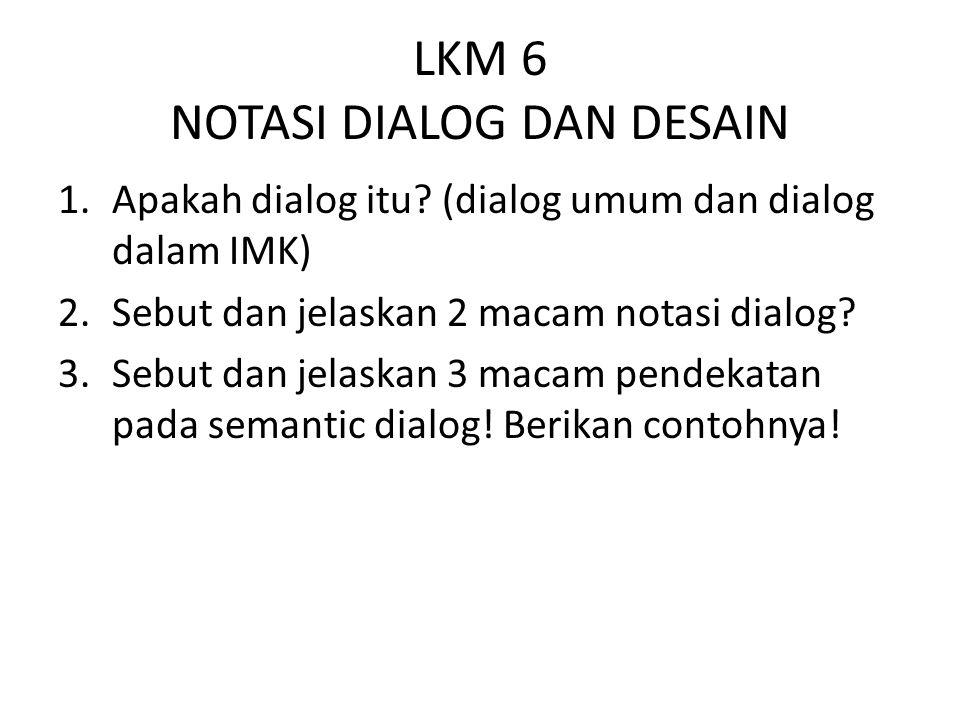 LKM 6 NOTASI DIALOG DAN DESAIN 1.Apakah dialog itu? (dialog umum dan dialog dalam IMK) 2.Sebut dan jelaskan 2 macam notasi dialog? 3.Sebut dan jelaska