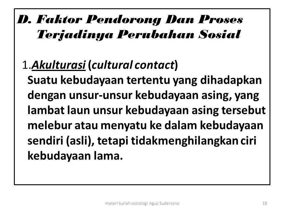 D. Faktor Pendorong Dan Proses Terjadinya Perubahan Sosial 1.Akulturasi (cultural contact) Suatu kebudayaan tertentu yang dihadapkan dengan unsur-unsu
