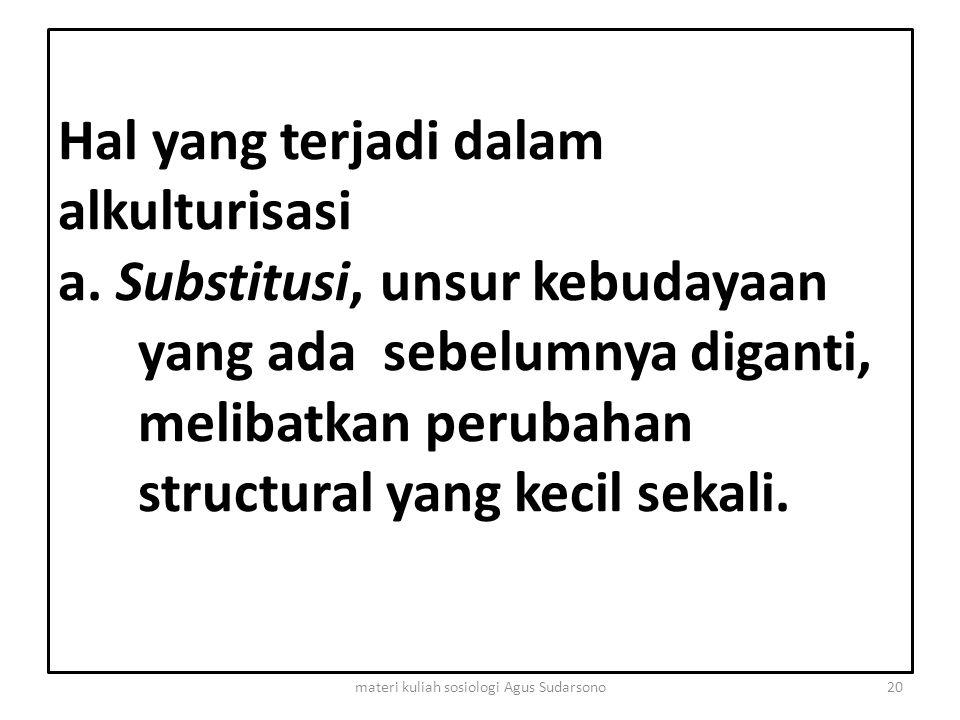Hal yang terjadi dalam alkulturisasi a. Substitusi, unsur kebudayaan yang ada sebelumnya diganti, melibatkan perubahan structural yang kecil sekali. 2
