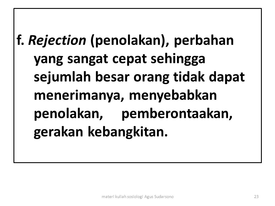 f. Rejection (penolakan), perbahan yang sangat cepat sehingga sejumlah besar orang tidak dapat menerimanya, menyebabkan penolakan, pemberontaakan, ger