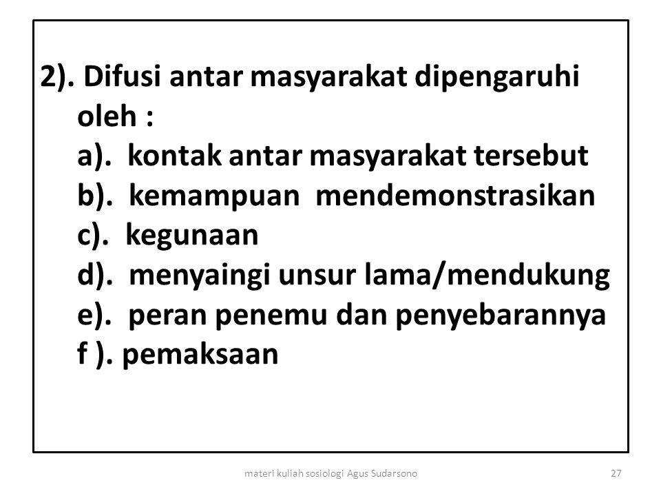 2). Difusi antar masyarakat dipengaruhi oleh : a). kontak antar masyarakat tersebut b). kemampuan mendemonstrasikan c). kegunaan d). menyaingi unsur l