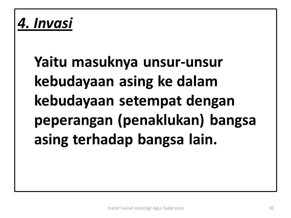 4. Invasi Yaitu masuknya unsur-unsur kebudayaan asing ke dalam kebudayaan setempat dengan peperangan (penaklukan) bangsa asing terhadap bangsa lain. 3