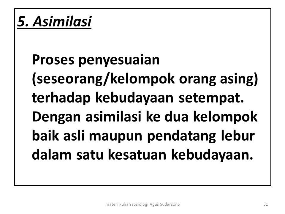 5. Asimilasi Proses penyesuaian (seseorang/kelompok orang asing) terhadap kebudayaan setempat. Dengan asimilasi ke dua kelompok baik asli maupun penda