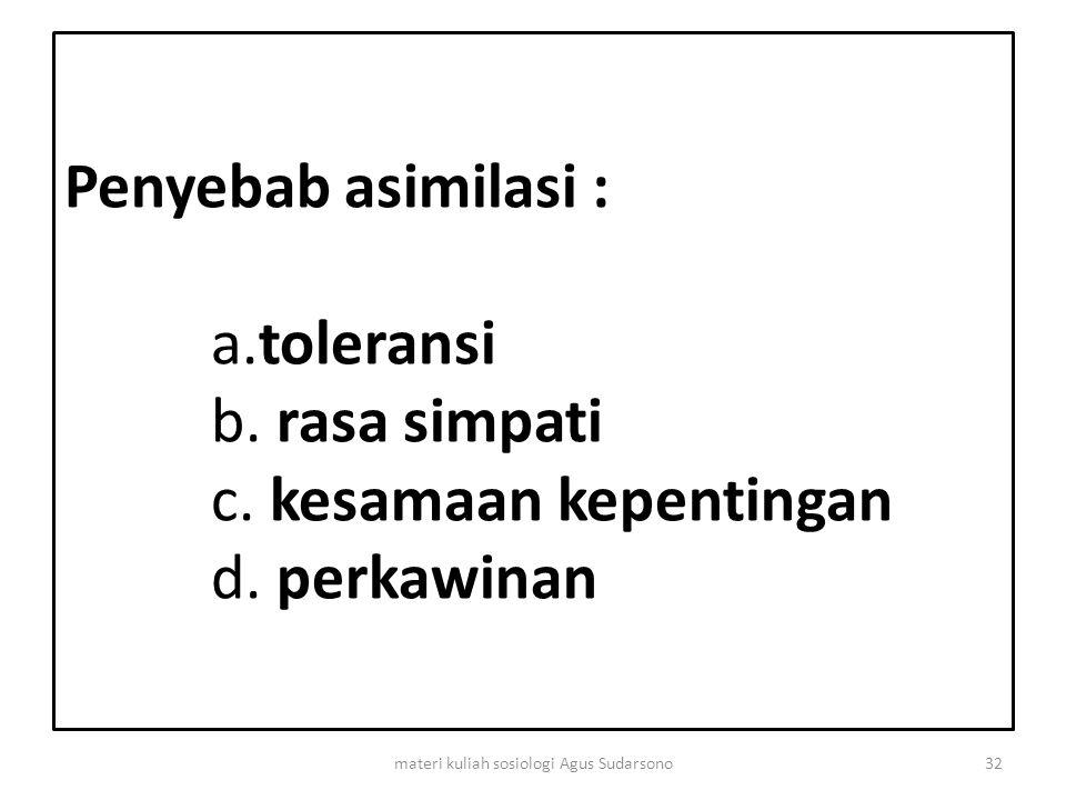Penyebab asimilasi : a.toleransi b. rasa simpati c. kesamaan kepentingan d. perkawinan 32materi kuliah sosiologi Agus Sudarsono