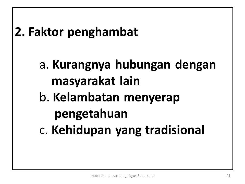 2. Faktor penghambat a. Kurangnya hubungan dengan masyarakat lain b. Kelambatan menyerap pengetahuan c. Kehidupan yang tradisional 41materi kuliah sos
