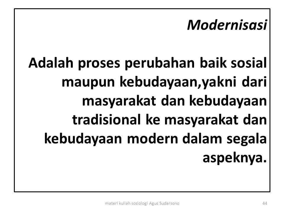 Modernisasi Adalah proses perubahan baik sosial maupun kebudayaan,yakni dari masyarakat dan kebudayaan tradisional ke masyarakat dan kebudayaan modern