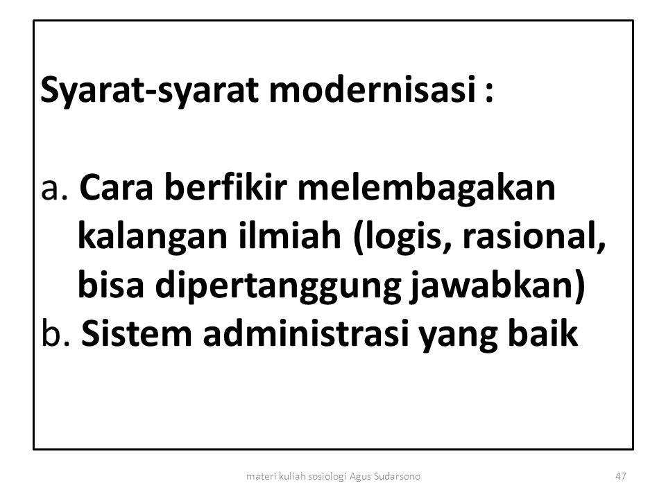 Syarat-syarat modernisasi : a. Cara berfikir melembagakan kalangan ilmiah (logis, rasional, bisa dipertanggung jawabkan) b. Sistem administrasi yang b