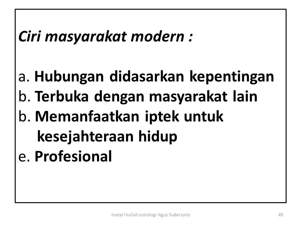 Ciri masyarakat modern : a. Hubungan didasarkan kepentingan b. Terbuka dengan masyarakat lain b. Memanfaatkan iptek untuk kesejahteraan hidup e. Profe