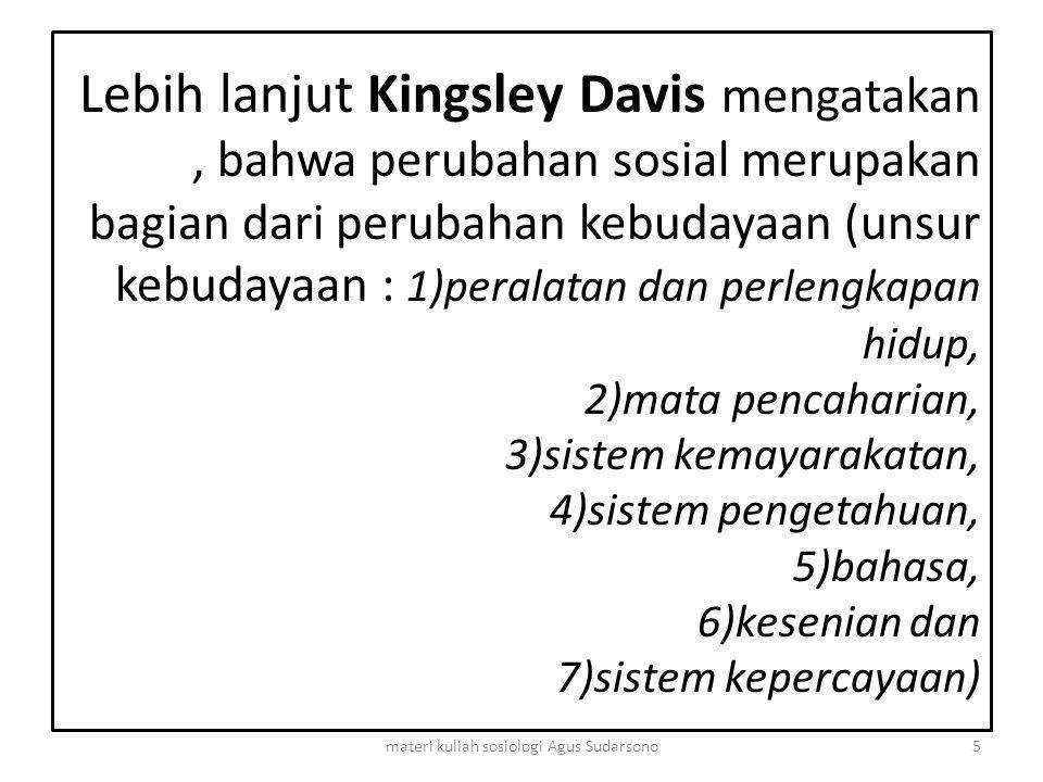 Lebih lanjut Kingsley Davis mengatakan, bahwa perubahan sosial merupakan bagian dari perubahan kebudayaan (unsur kebudayaan : 1)peralatan dan perlengk