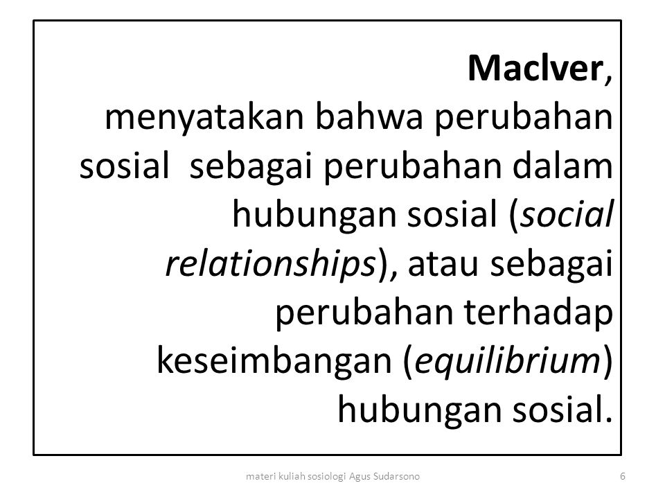 Maclver, menyatakan bahwa perubahan sosial sebagai perubahan dalam hubungan sosial (social relationships), atau sebagai perubahan terhadap keseimbanga