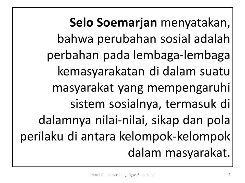 Selo Soemarjan menyatakan, bahwa perubahan sosial adalah perbahan pada lembaga-lembaga kemasyarakatan di dalam suatu masyarakat yang mempengaruhi sist