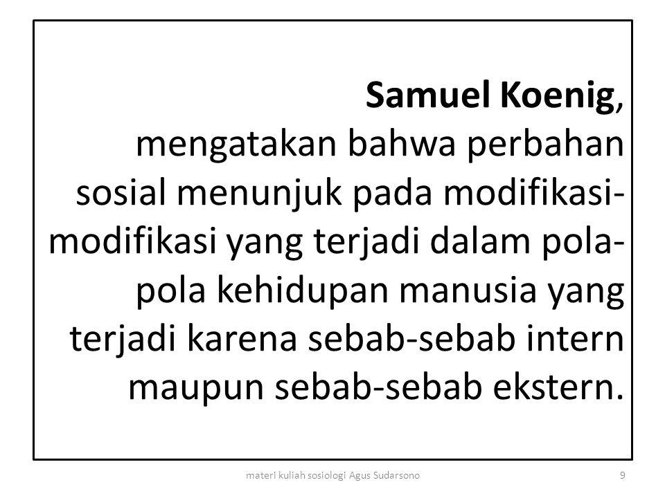 Samuel Koenig, mengatakan bahwa perbahan sosial menunjuk pada modifikasi- modifikasi yang terjadi dalam pola- pola kehidupan manusia yang terjadi kare