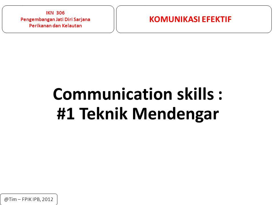 IKN 306 Pengembangan Jati Diri Sarjana Perikanan dan Kelautan KOMUNIKASI EFEKTIF @Tim – FPIK IPB, 2012 Communication skills : #1 Teknik Mendengar
