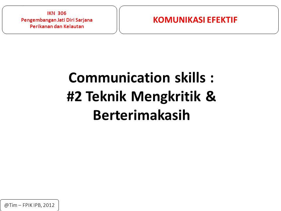 IKN 306 Pengembangan Jati Diri Sarjana Perikanan dan Kelautan KOMUNIKASI EFEKTIF @Tim – FPIK IPB, 2012 Communication skills : #2 Teknik Mengkritik & B