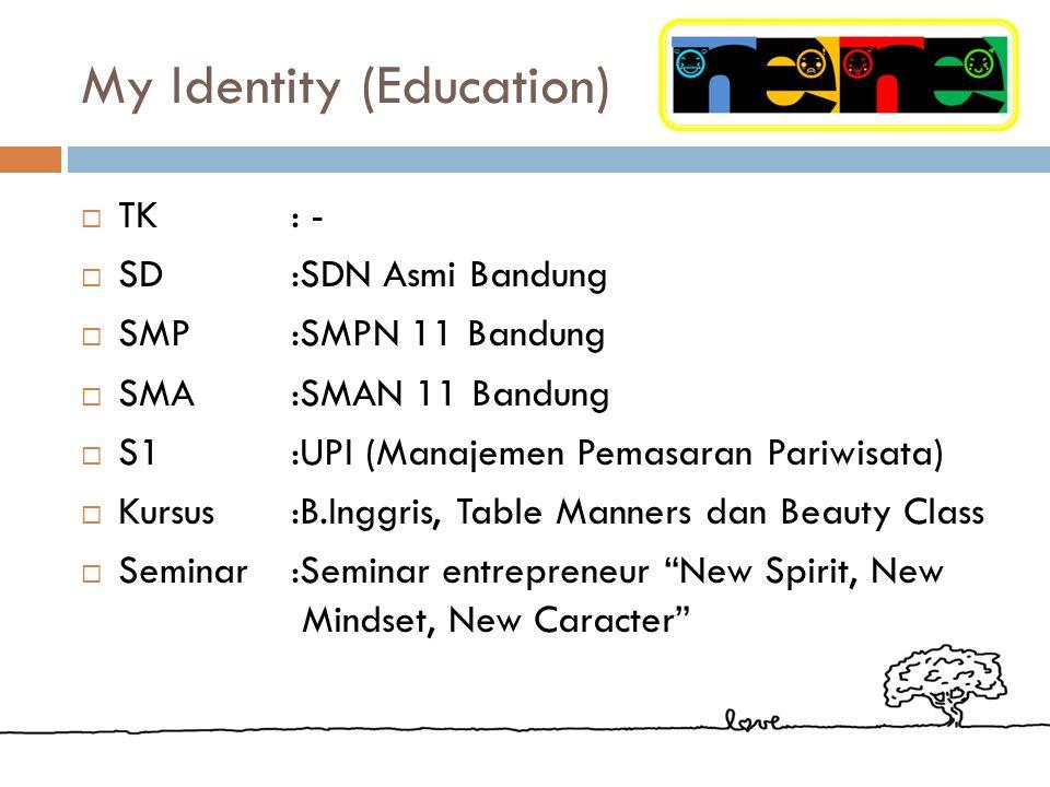My Identity (Education)  TK: -  SD:SDN Asmi Bandung  SMP :SMPN 11 Bandung  SMA :SMAN 11 Bandung  S1 :UPI (Manajemen Pemasaran Pariwisata)  Kursus:B.Inggris, Table Manners dan Beauty Class  Seminar:Seminar entrepreneur New Spirit, New Mindset, New Caracter