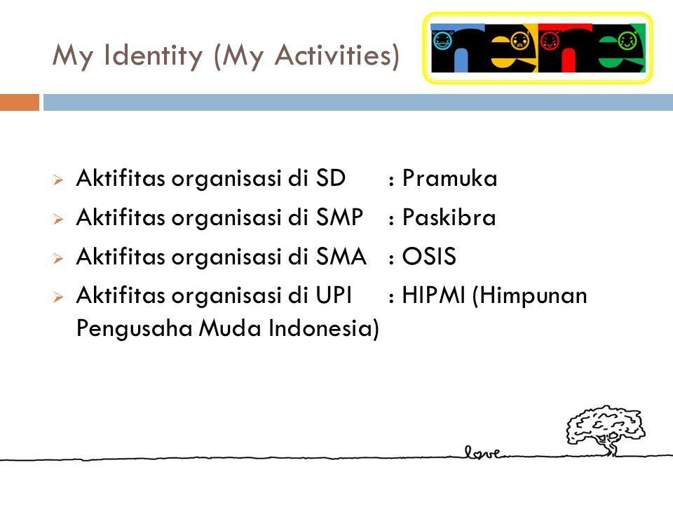 My Identity (My Activities)  Aktifitas organisasi di SD: Pramuka  Aktifitas organisasi di SMP: Paskibra  Aktifitas organisasi di SMA: OSIS  Aktifitas organisasi di UPI: HIPMI (Himpunan Pengusaha Muda Indonesia)