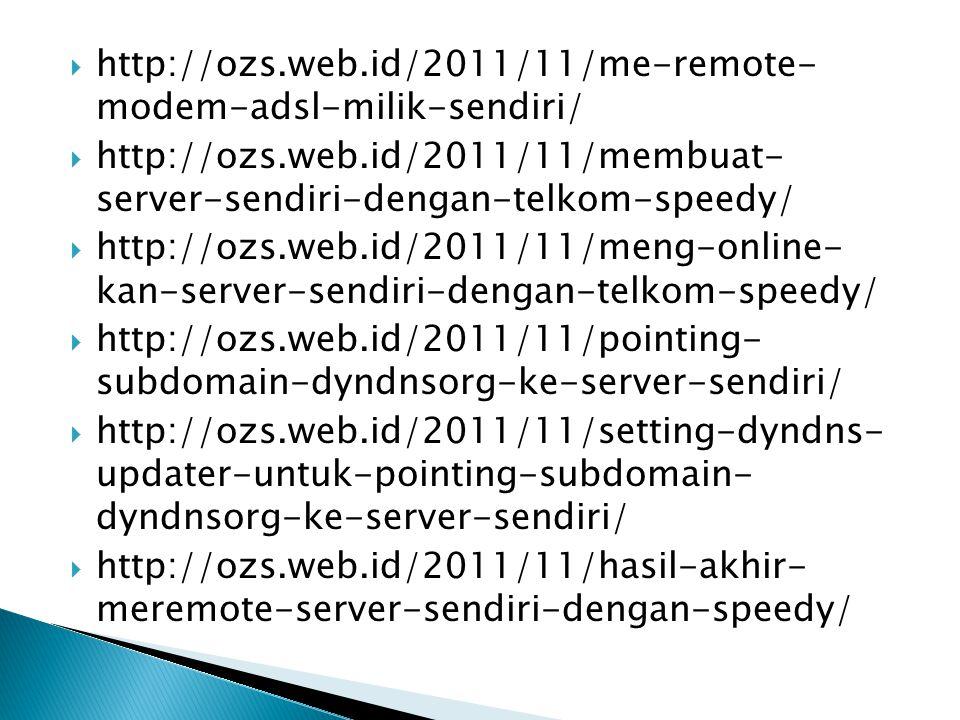  http://ozs.web.id/2011/11/me-remote- modem-adsl-milik-sendiri/  http://ozs.web.id/2011/11/membuat- server-sendiri-dengan-telkom-speedy/  http://ozs.web.id/2011/11/meng-online- kan-server-sendiri-dengan-telkom-speedy/  http://ozs.web.id/2011/11/pointing- subdomain-dyndnsorg-ke-server-sendiri/  http://ozs.web.id/2011/11/setting-dyndns- updater-untuk-pointing-subdomain- dyndnsorg-ke-server-sendiri/  http://ozs.web.id/2011/11/hasil-akhir- meremote-server-sendiri-dengan-speedy/