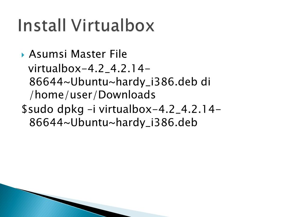  Asumsi Master File virtualbox-4.2_4.2.14- 86644~Ubuntu~hardy_i386.deb di /home/user/Downloads $sudo dpkg –i virtualbox-4.2_4.2.14- 86644~Ubuntu~hard