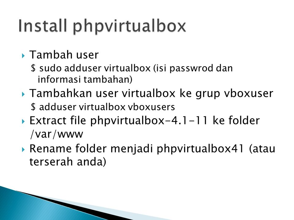  Tambah user $ sudo adduser virtualbox (isi passwrod dan informasi tambahan)  Tambahkan user virtualbox ke grup vboxuser $ adduser virtualbox vboxusers  Extract file phpvirtualbox-4.1-11 ke folder /var/www  Rename folder menjadi phpvirtualbox41 (atau terserah anda)