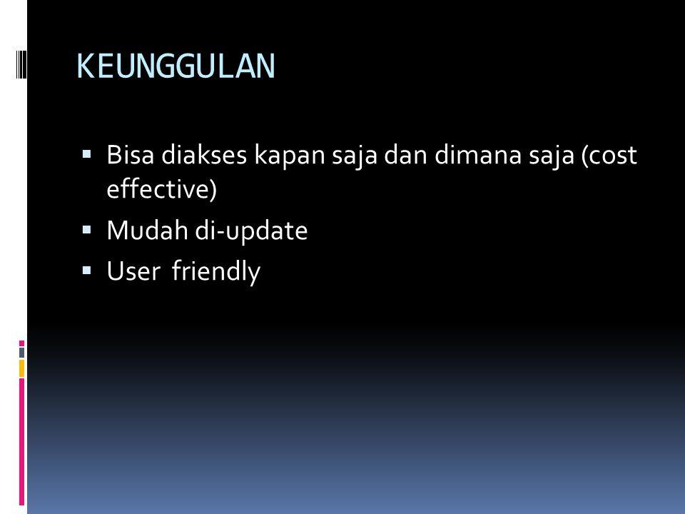 KEUNGGULAN  Bisa diakses kapan saja dan dimana saja (cost effective)  Mudah di-update  User friendly