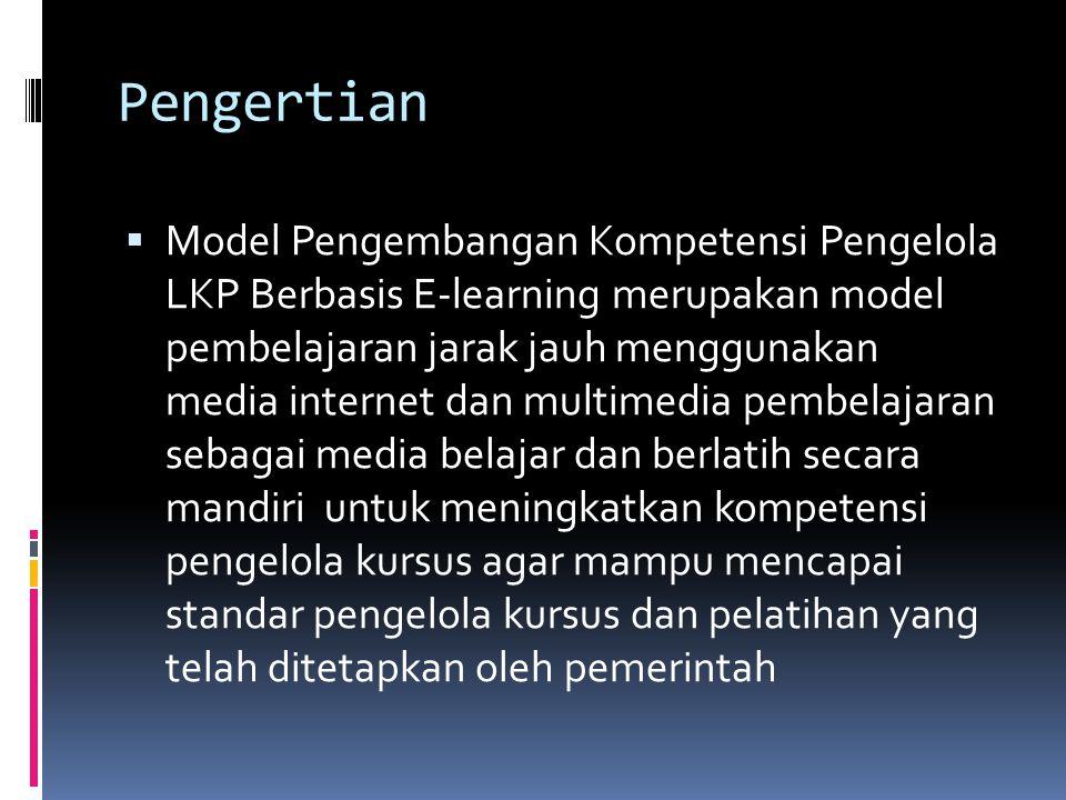 Pengertian  Model Pengembangan Kompetensi Pengelola LKP Berbasis E-learning merupakan model pembelajaran jarak jauh menggunakan media internet dan multimedia pembelajaran sebagai media belajar dan berlatih secara mandiri untuk meningkatkan kompetensi pengelola kursus agar mampu mencapai standar pengelola kursus dan pelatihan yang telah ditetapkan oleh pemerintah