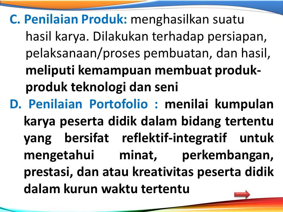 C. Penilaian Produk: menghasilkan suatu hasil karya. Dilakukan terhadap persiapan, pelaksanaan/proses pembuatan, dan hasil, meliputi kemampuan membuat