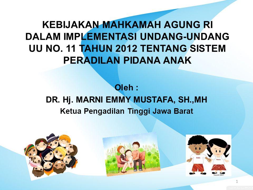 KEBIJAKAN MAHKAMAH AGUNG RI DALAM IMPLEMENTASI UNDANG-UNDANG UU NO. 11 TAHUN 2012 TENTANG SISTEM PERADILAN PIDANA ANAK Oleh : DR. Hj. MARNI EMMY MUSTA