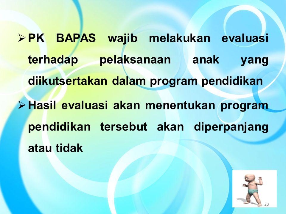  PK BAPAS wajib melakukan evaluasi terhadap pelaksanaan anak yang diikutsertakan dalam program pendidikan  Hasil evaluasi akan menentukan program pe