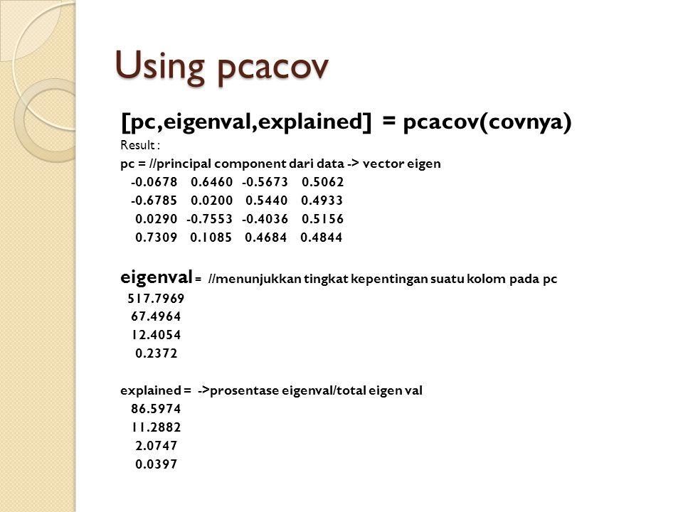 Using pcacov [pc,eigenval,explained] = pcacov(covnya) Result : pc = //principal component dari data -> vector eigen -0.0678 0.6460 -0.5673 0.5062 -0.6