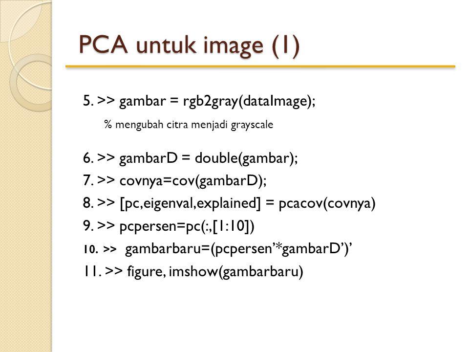 5. >> gambar = rgb2gray(dataImage); % mengubah citra menjadi grayscale 6. >> gambarD = double(gambar); 7. >> covnya=cov(gambarD); 8. >> [pc,eigenval,e