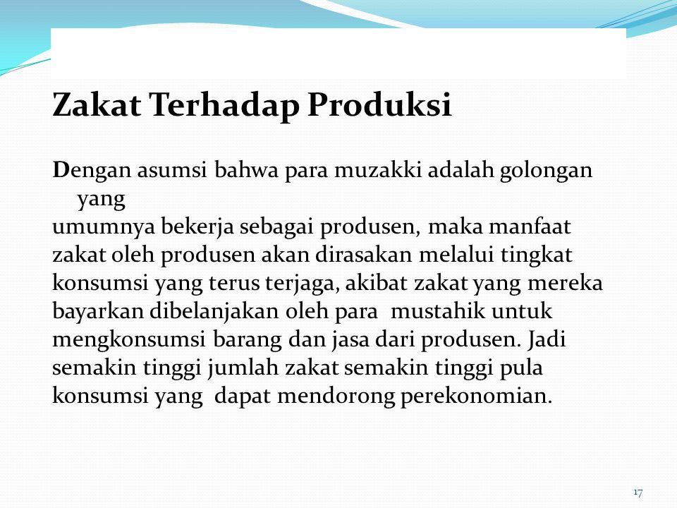 Zakat Terhadap Produksi Dengan asumsi bahwa para muzakki adalah golongan yang umumnya bekerja sebagai produsen, maka manfaat zakat oleh produsen akan