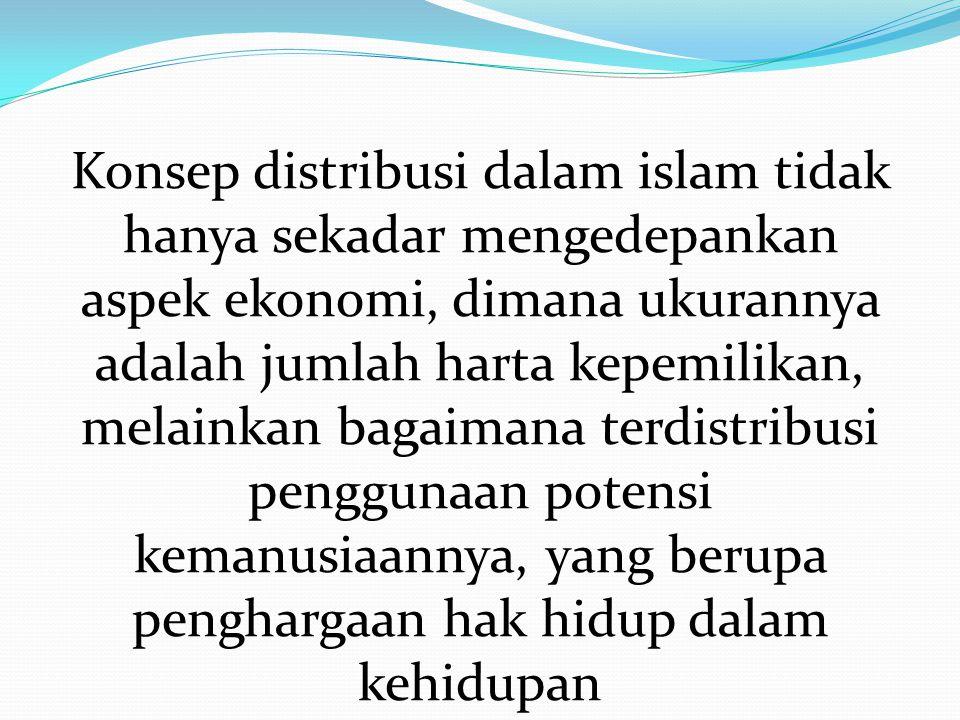 Konsep distribusi dalam islam tidak hanya sekadar mengedepankan aspek ekonomi, dimana ukurannya adalah jumlah harta kepemilikan, melainkan bagaimana t