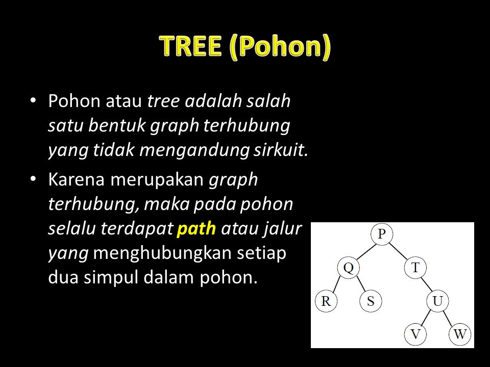 Pohon atau tree adalah salah satu bentuk graph terhubung yang tidak mengandung sirkuit. Karena merupakan graph terhubung, maka pada pohon selalu terda