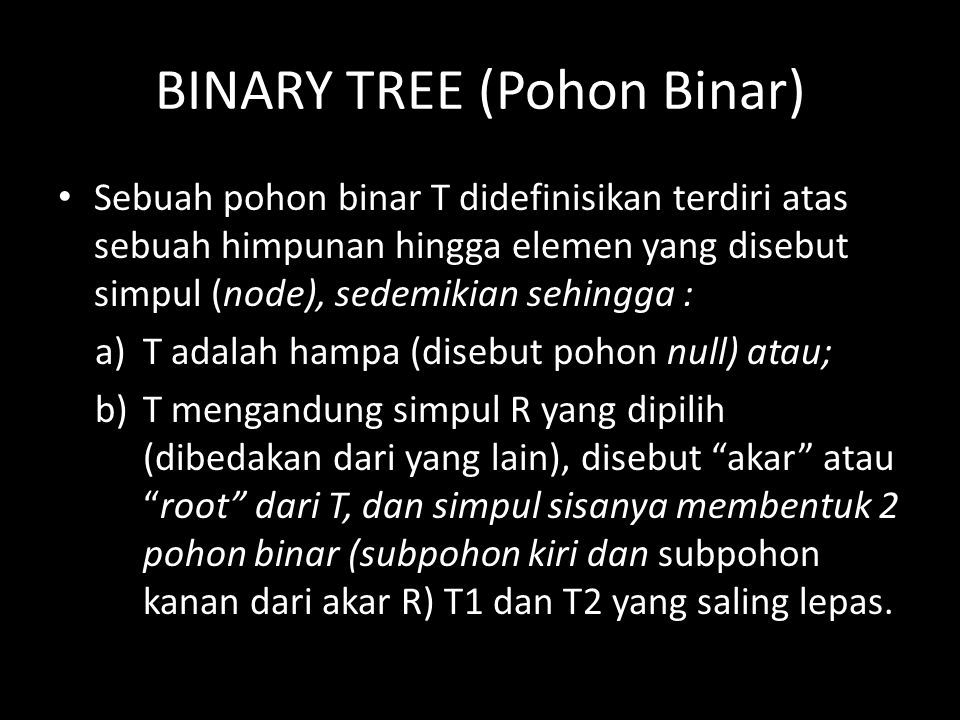 Pohon Binar Lengkap Suatu pohon binar T dikatakan lengkap atau complete, bila setiap tingkatnya, kecuali mungkin tingkat yang terakhir, mempunyai semua simpul yang mungkin, yakni 2 r simpul untuk tingkat ke-r, dan bila semua simpul pada tingkat terakhir muncul di bagian kiri pohon.
