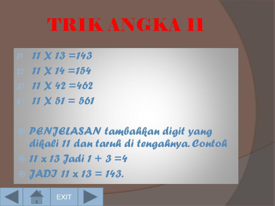 TRIK ANGKA 11 1) 11 X 13 =143 2) 11 X 14 =154 3) 11 X 42 =462 4) 11 X 51 = 561  PENJELASAN tambahkan digit yang dikali 11 dan taruh di tengahnya.