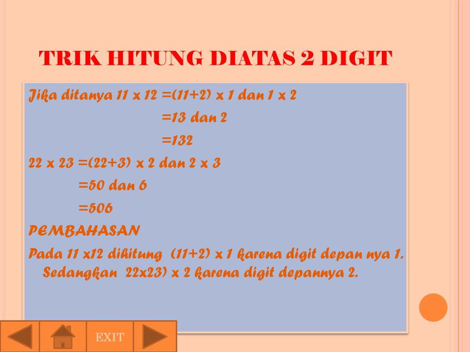 TRIK HITUNG DIATAS 2 DIGIT Jika ditanya 11 x 12 =(11+2) x 1 dan 1 x 2 =13 dan 2 =132 22 x 23 =(22+3) x 2 dan 2 x 3 =50 dan 6 =506 PEMBAHASAN Pada 11 x12 dihitung (11+2) x 1 karena digit depan nya 1.