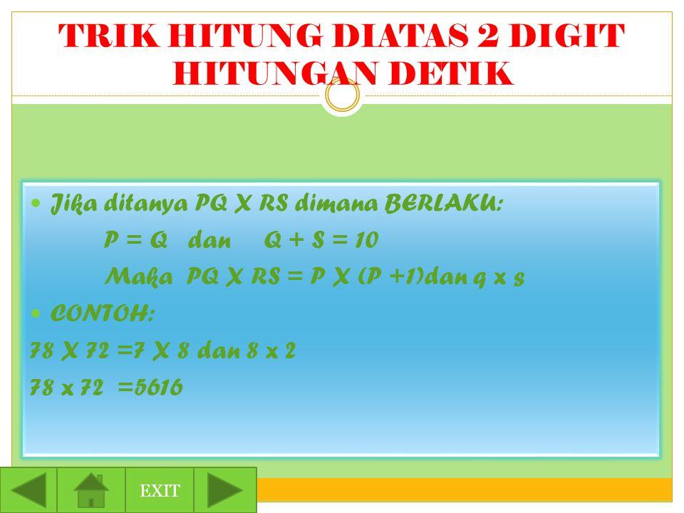 TRIK HITUNG DIATAS 2 DIGIT HITUNGAN DETIK Jika ditanya PQ X RS dimana BERLAKU: P = Q dan Q + S = 10 Maka PQ X RS = P X (P +1)dan q x s CONTOH: 78 X 72 =7 X 8 dan 8 x 2 78 x 72 =5616 EXIT
