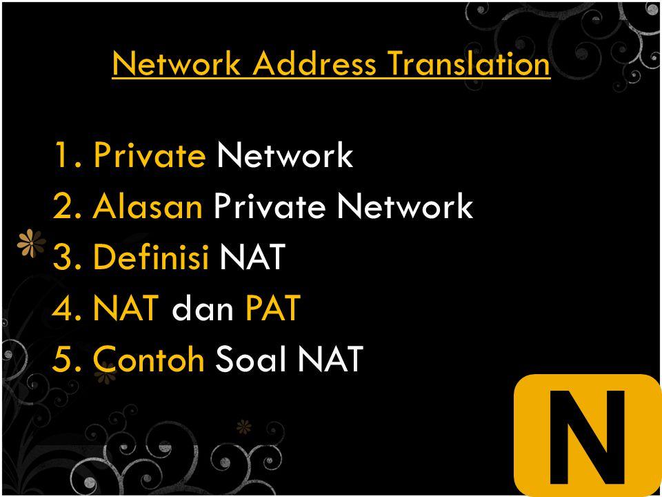 Network Address Translation 1.Private Network 2.Alasan Private Network 3.Definisi NAT 4.NAT dan PAT 5.Contoh Soal NAT N