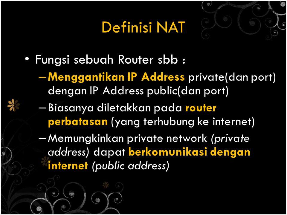 Definisi NAT Fungsi sebuah Router sbb : – Menggantikan IP Address private(dan port) dengan IP Address public(dan port) – Biasanya diletakkan pada router perbatasan (yang terhubung ke internet) – Memungkinkan private network (private address) dapat berkomunikasi dengan internet (public address)