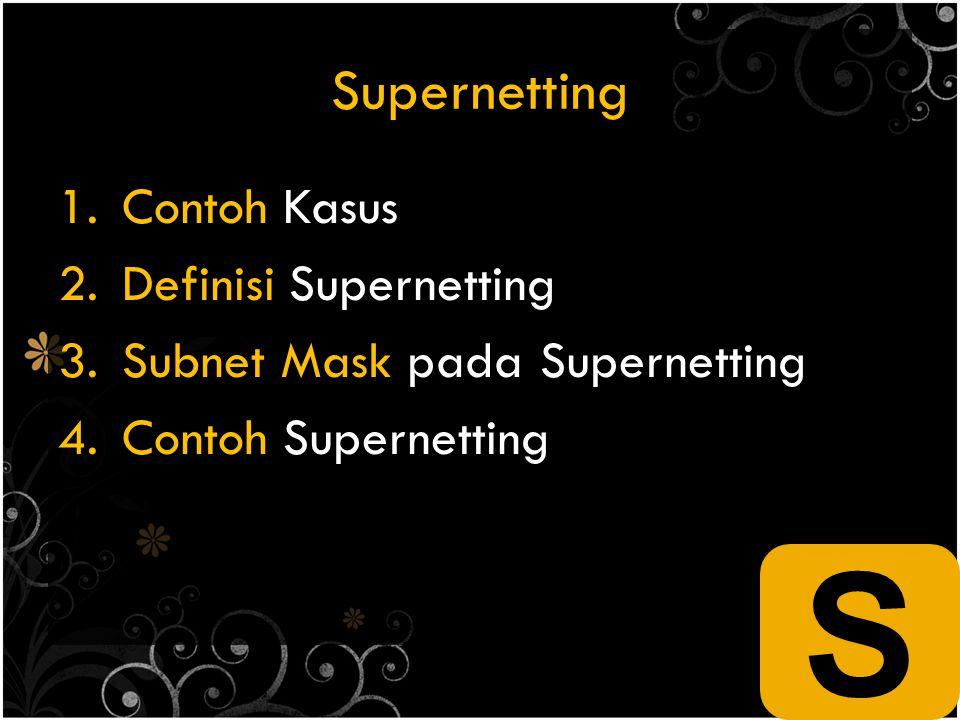 Supernetting 1.Contoh Kasus 2.Definisi Supernetting 3.Subnet Mask pada Supernetting 4.Contoh Supernetting S