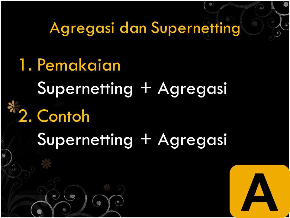 Agregasi dan Supernetting 1.Pemakaian Supernetting + Agregasi 2.Contoh Supernetting + Agregasi A