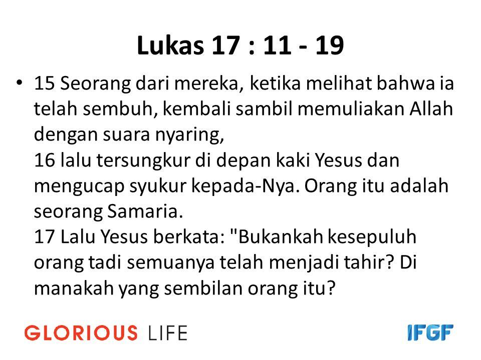 Lukas 17 : 11 - 19 15 Seorang dari mereka, ketika melihat bahwa ia telah sembuh, kembali sambil memuliakan Allah dengan suara nyaring, 16 lalu tersungkur di depan kaki Yesus dan mengucap syukur kepada-Nya.